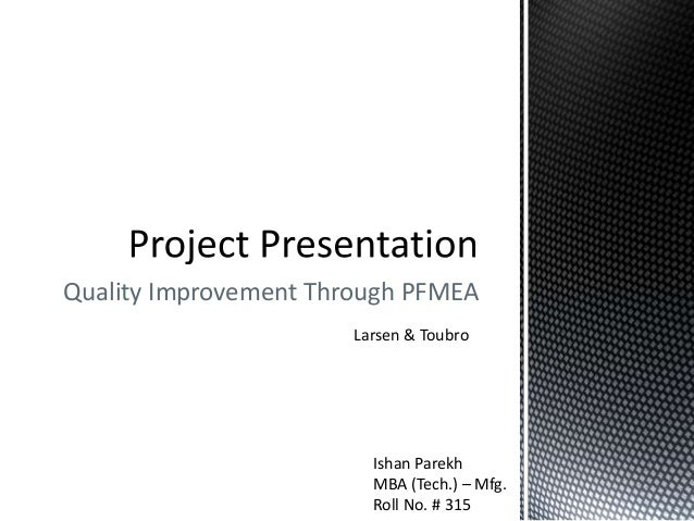 Quality Improvement Through PFMEA Larsen & Toubro Ishan Parekh MBA (Tech.) – Mfg. Roll No. # 315