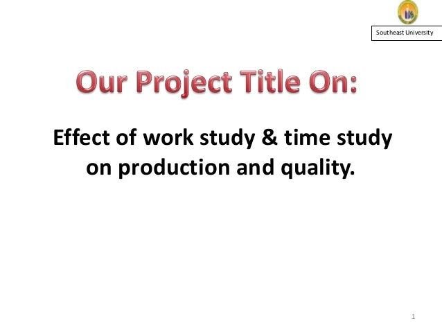 Southeast University  Effect of work study & time study on production and quality.  1