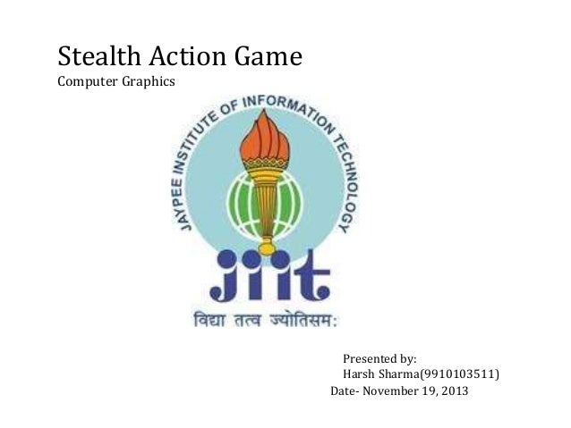 Stealth Action Game Computer Graphics Presented by: Harsh Sharma(9910103511) Date- November 19, 2013