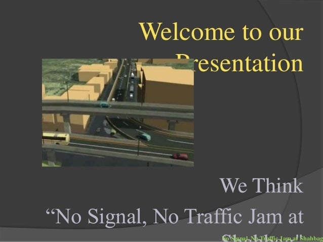 """Welcome to our Presentation We Think """"No Signal, No Traffic Jam at No Signal, No Traffic Jam at Shahbag"""