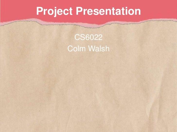 Project Presentation<br />CS6022<br />Colm Walsh<br />
