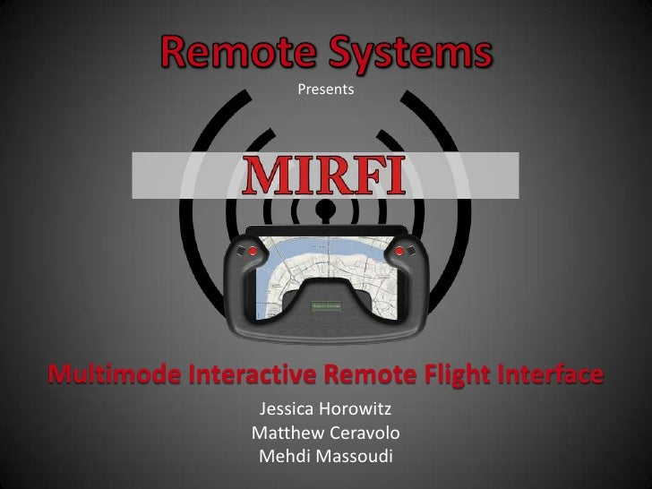 Remote Systems<br />Presents<br />Multimode Interactive Remote Flight Interface<br />Jessica Horowitz<br />Matthew Ceravol...