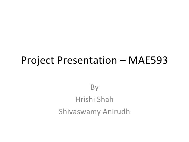 Project Presentation – MAE593 By Hrishi Shah Shivaswamy Anirudh