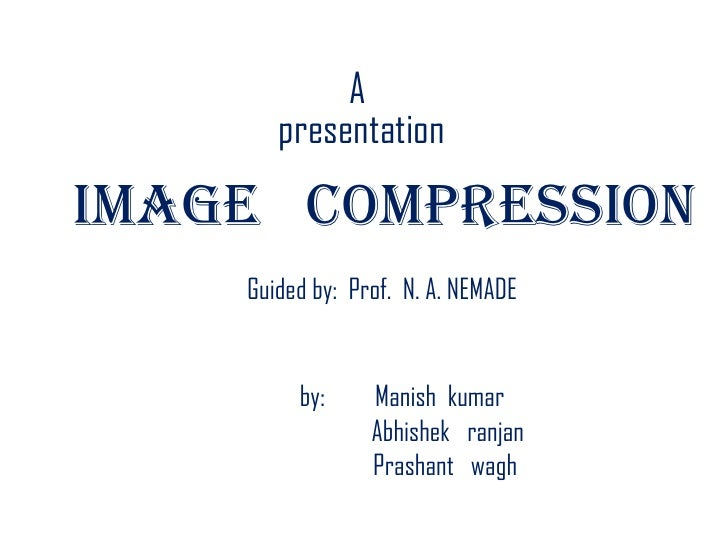 A    <br /> presentation<br />IMAGE   COMPRESSION<br />Guided by:  Prof.  N. A. NEMADE<br />by:         Manish  kumar<br /...