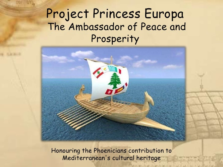 Project Princess Europa The Ambassador of Peace and        Prosperity     Honouring the Phoenicians contribution to    Med...