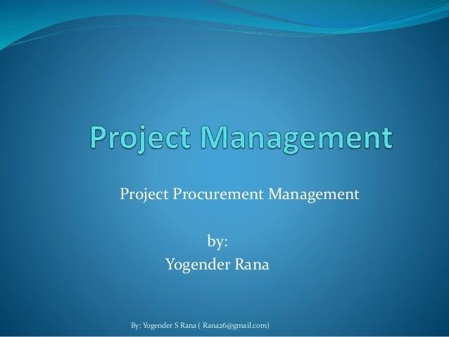 Project Procurement Management  by:  Yogender Rana  By: Yogender S Rana ( Rana26@gmail.com)