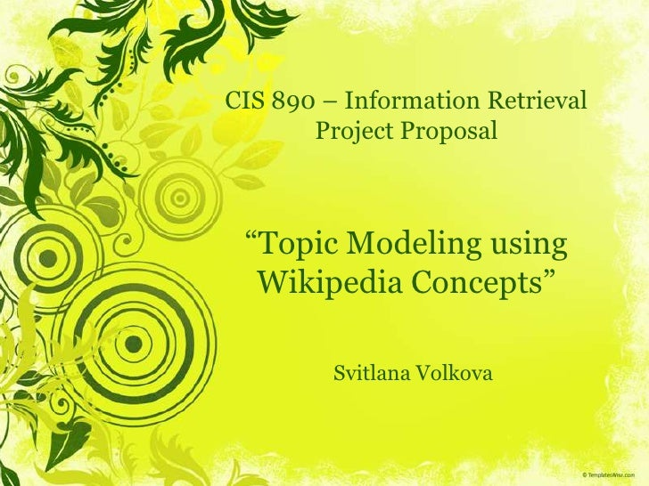 "CIS 890 – Information RetrievalProject Proposal""Topic Modeling using Wikipedia Concepts""<br />Svitlana Volkova<br />"