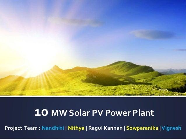 10 MW Solar PV Power Plant Project Team : Nandhini | Nithya | Ragul Kannan | Sowparanika |Vignesh
