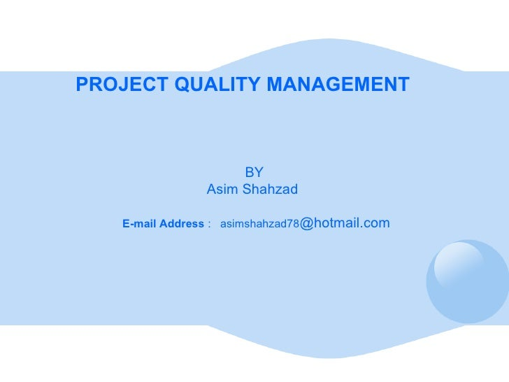 <ul><li>PROJECT QUALITY MANAGEMENT  </li></ul><ul><li>BY </li></ul><ul><li>Asim Shahzad  </li></ul><ul><li>E-mail Address ...