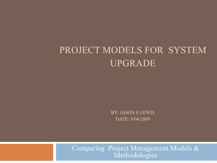 PROJECT MODELS FOR  SYSTEM UPGRADE BY: JASON E LEWIS DATE: 9/04/2009 Comparing  Project Management Models & Methodologies