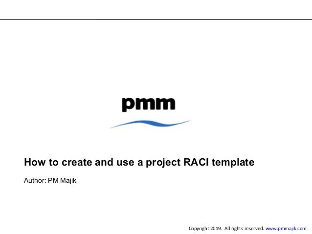 How to create and use a project RACI template Author: PM Majik Copyright 2019. All rights reserved. www.pmmajik.com