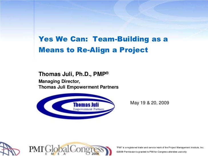 Yes We Can:  Team-Building as a Means to Re-Align a Project<br />Thomas Juli, Ph.D., PMP®<br />Managing Director, Thomas J...