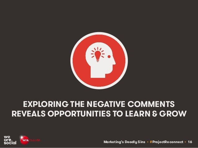 Marketing's Deadly Sins • #ProjectReconnect • 16 EXPLORING THE NEGATIVE COMMENTS REVEALS OPPORTUNITIES TO LEARN & GROW