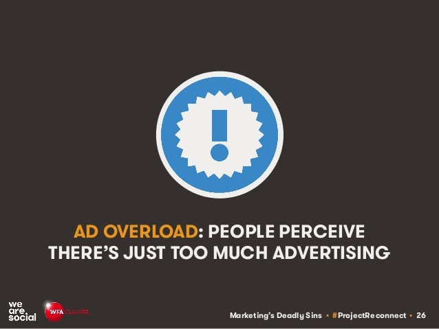 Marketing's Deadly Sins • #ProjectReconnect • 26 AD OVERLOAD: PEOPLE PERCEIVE THERE'S JUST TOO MUCH ADVERTISING