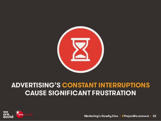 Marketing's Deadly Sins • #ProjectReconnect • 32 ADVERTISING'S CONSTANT INTERRUPTIONS CAUSE SIGNIFICANT FRUSTRATION