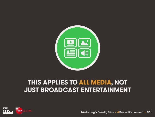 Marketing's Deadly Sins • #ProjectReconnect • 36 THIS APPLIES TO ALL MEDIA, NOT JUST BROADCAST ENTERTAINMENT