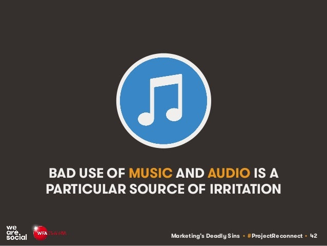 Marketing's Deadly Sins • #ProjectReconnect • 42 BAD USE OF MUSIC AND AUDIO IS A PARTICULAR SOURCE OF IRRITATION