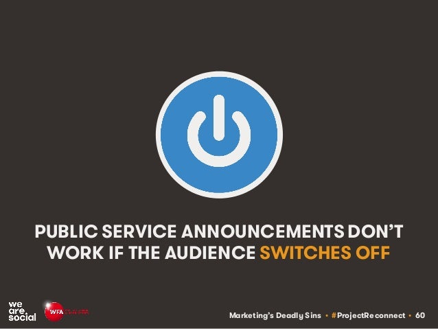 Marketing's Deadly Sins • #ProjectReconnect • 60 PUBLIC SERVICE ANNOUNCEMENTS DON'T WORK IF THE AUDIENCE SWITCHES OFF