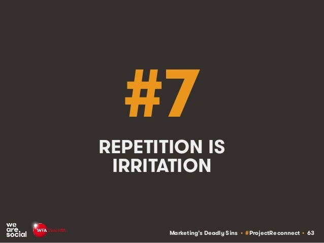 Marketing's Deadly Sins • #ProjectReconnect • 63 #7 REPETITION IS IRRITATION