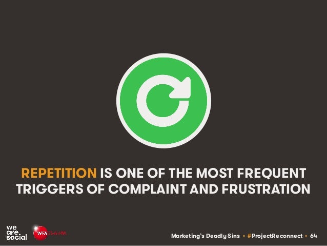 Marketing's Deadly Sins • #ProjectReconnect • 64 REPETITION IS ONE OF THE MOST FREQUENT TRIGGERS OF COMPLAINT AND FRUSTRAT...
