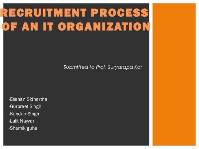 RECRUITMENT PROCESS  OF AN IT ORGANIZATION  -Eeshan Sidhartha  -Gurpreet Singh  -Kundan Singh  -Lalit Nayyar  -Shamik guha...