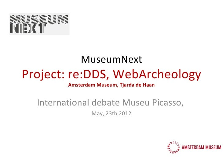 MuseumNextProject: re:DDS, WebArcheology         Amsterdam Museum, Tjarda de Haan  International debate Museu Picasso,    ...