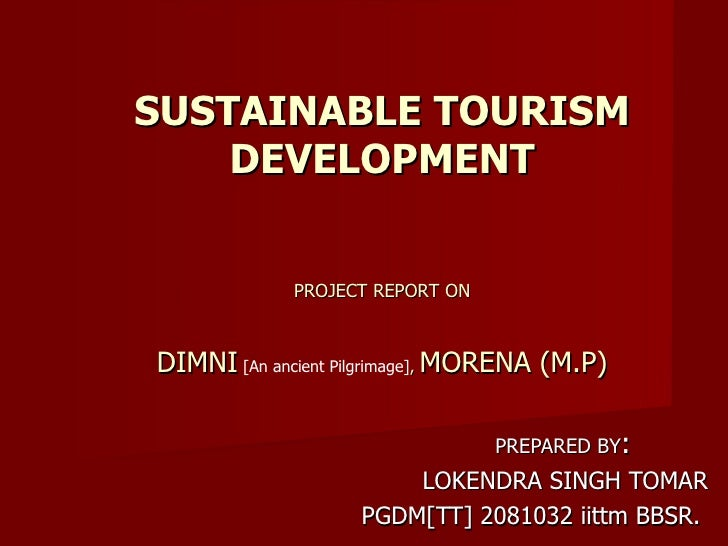 PREPARED BY : LOKENDRA SINGH TOMAR PGDM[TT] 2081032 iittm BBSR.  SUSTAINABLE TOURISM DEVELOPMENT PROJECT REPORT ON DIMNI  ...