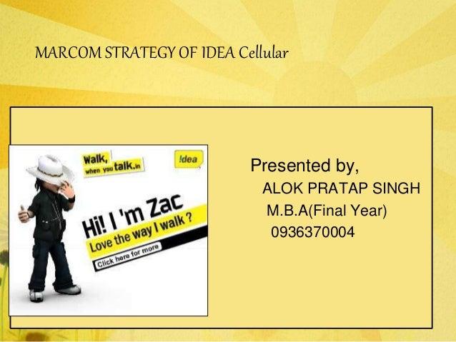 MARCOM STRATEGY OF IDEA Cellular Presented by, ALOK PRATAP SINGH M.B.A(Final Year) 0936370004