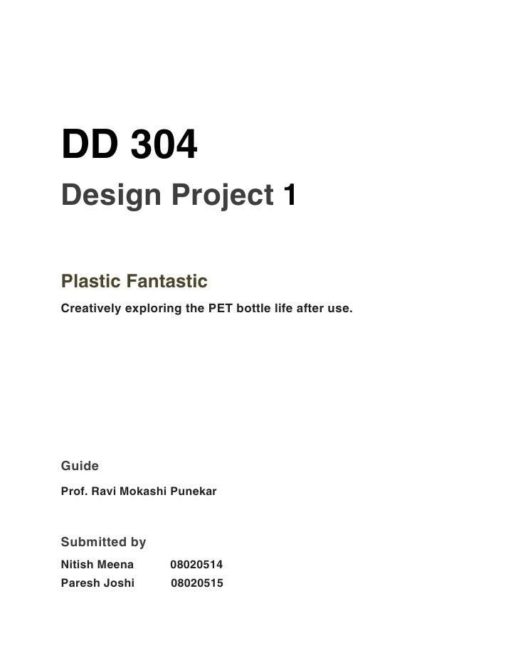 DD 304Design Project 1Plastic FantasticCreatively exploring the PET bottle life after use.GuideProf. Ravi Mokashi PunekarS...