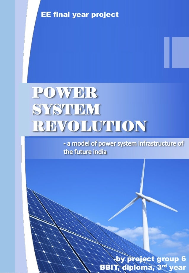 EE final year project -by project group 6 BBIT, diploma, 3rd year POWER SYSTEM REVOLUTION