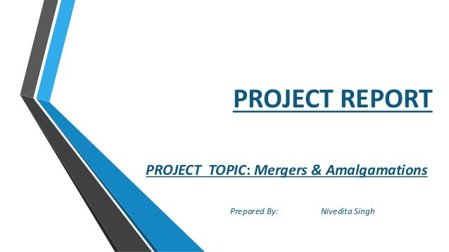 PROJECT REPORT PROJECT TOPIC: Mergers & Amalgamations Prepared By: Nivedita Singh