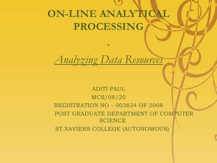 ON-LINE ANALYTICAL PROCESSING<br />-<br />Analyzing Data Resources<br />ADITI PAUL<br />MCS/08/20<br />REGISTRATION NO – 0...