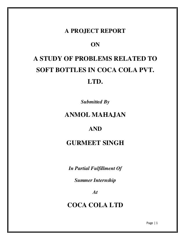 Page | 1 A PROJECT REPORT ON A STUDY OF PROBLEMS RELATED TO SOFT BOTTLES IN COCA COLA PVT. LTD. Submitted By ANMOL MAHAJAN...