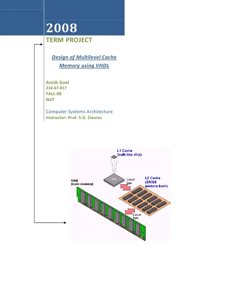 2008 TERM PROJECT     Design of Multilevel Cache      Memory using VHDL  Anish Goel 216-67-817 FALL-08 NJIT  Computer Syst...