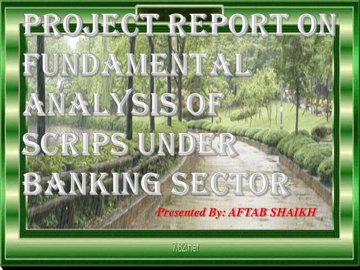 Project Report on Fundamental Analysis of Scrips under Banking Sector<br />Presented By: AFTAB SHAIKH<br />