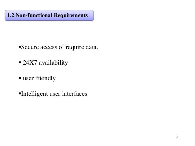 5 1.2 Non-functional Requirements Secure access of require data.  24X7 availability  user friendly Intelligent user in...