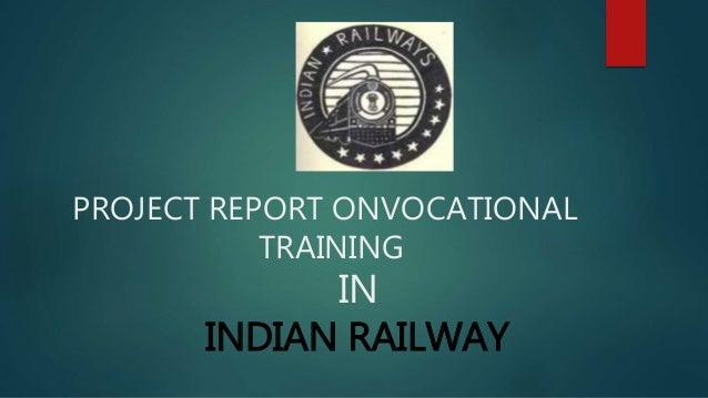 PROJECT REPORT ONVOCATIONAL  TRAINING  IN  INDIAN RAILWAY