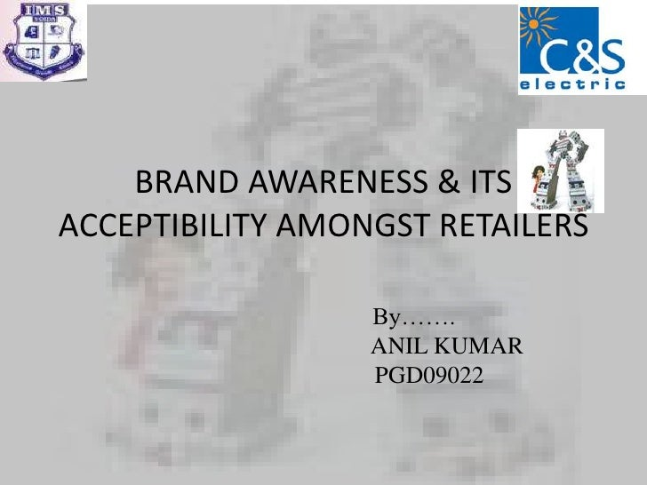 BRAND AWARENESS & ITS ACCEPTIBILITY AMONGST RETAILERS<br />By…….<br />                                         ANIL KUMAR<...