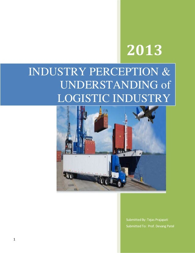 1 2013 Submitted By: Tejas Prajapati Submitted To: Prof. Devang Patel INDUSTRY PERCEPTION & UNDERSTANDING of LOGISTIC INDU...