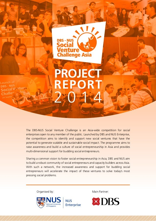 Organised by: Main Partner: PROJECT REPORT 2 0 1 4 The DBS-NUS Social Venture Challenge is an Asia-wide competition for so...