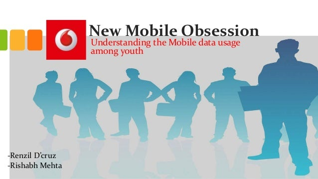 New Mobile Obsession Understanding the Mobile data usage among youth -Renzil D'cruz -Rishabh Mehta
