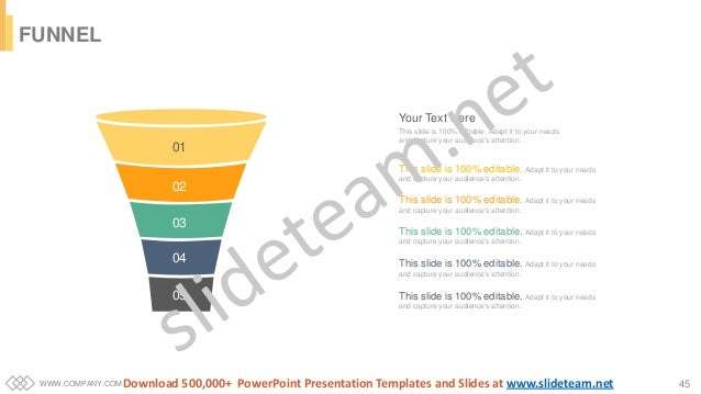 WWW.COMPANY.COM 45 FUNNEL 01 02 03 04 05 Your Text Here This slide is 100% editable. Adapt it to your needs and capture yo...