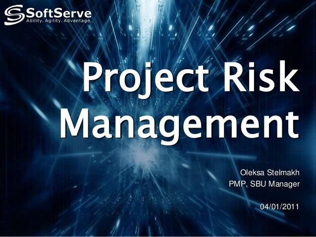 Project Risk Management Oleksa Stelmakh PMP, SBU Manager 04/01/2011