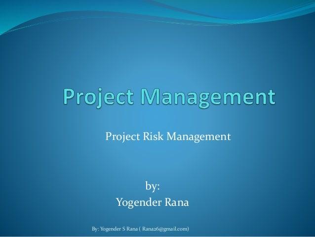 Project Risk Management  by:  Yogender Rana  By: Yogender S Rana ( Rana26@gmail.com)