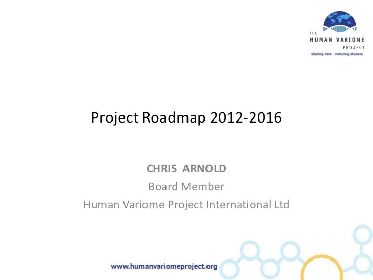 Project Roadmap 2012-2016           CHRIS ARNOLD           Board MemberHuman Variome Project International Ltd
