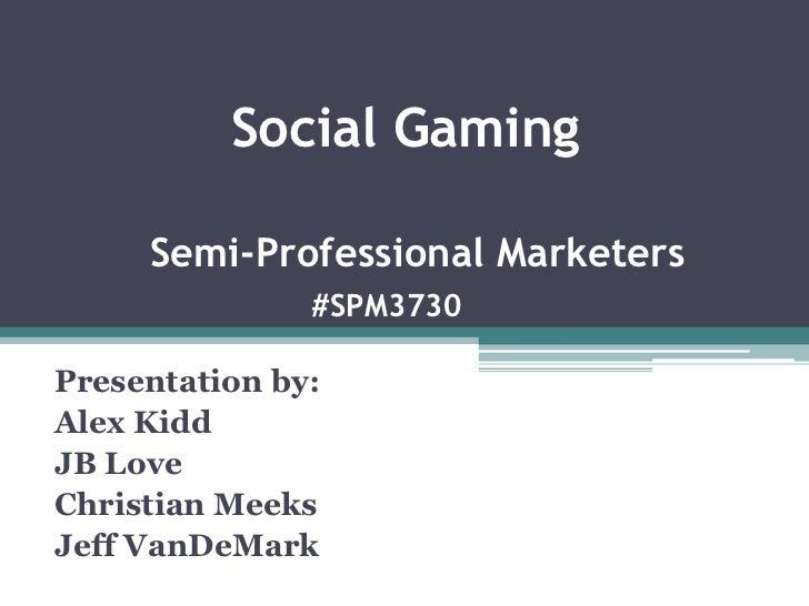 Social GamingSemi-Professional Marketers#SPM3730<br />Presentation by:<br />Alex Kidd<br />JB Love<br />Christian Meeks<br...