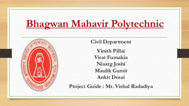 Bhagwan Mahavir Polytechnic Civil Department Vinith Pillai Virat Fumakia Nisarg Joshi Maulik Gamit Ankit Desai Project Gui...