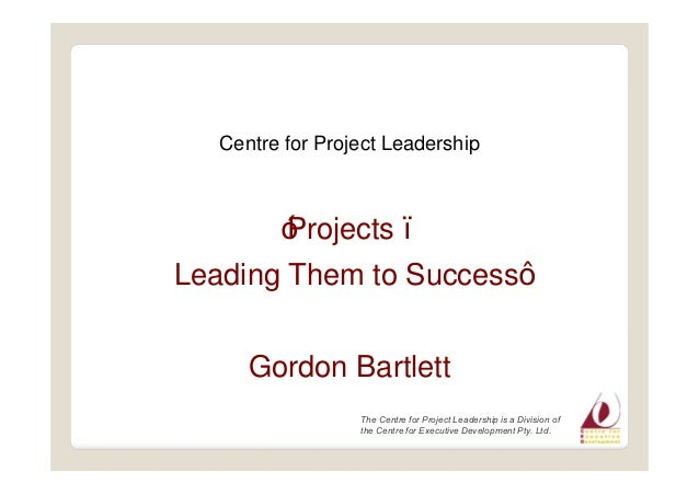 Centre for Project Leadership Projects Leading Them to Success Gordon Bartlett The Centre for Project Leadership is a Divi...