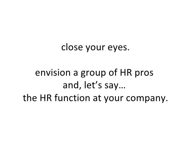 close your eyes. envision a group of HR pros  and, let's say…  the HR function at your company.