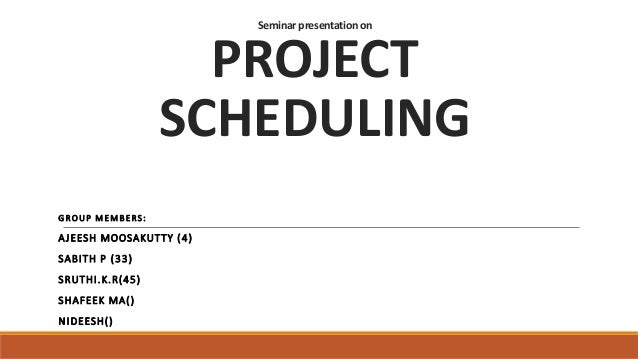 Seminar presentationon PROJECT SCHEDULING GROUP MEMBERS: AJEESH MOOSAKUTTY (4) SABITH P (33) SRUTHI.K.R(45) SHAFEEK MA() N...
